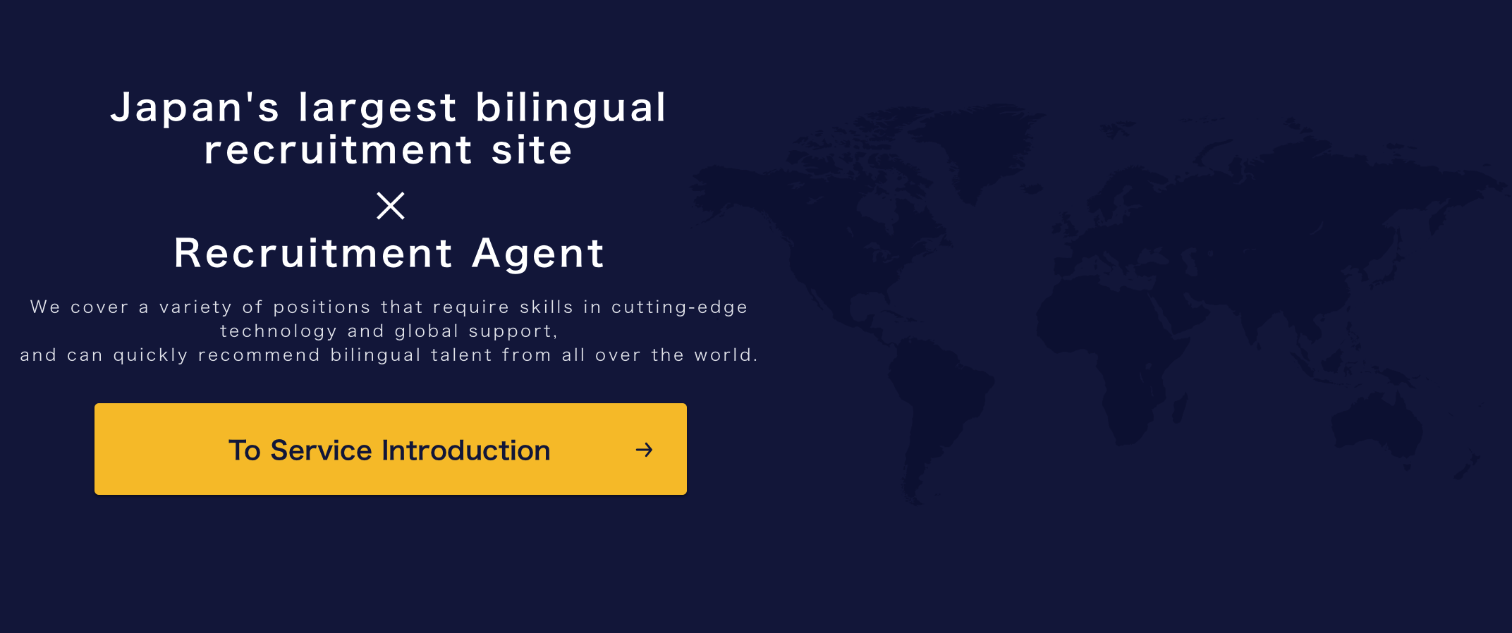 Japan's largest bilingual recruitment site × Recruitment Agent We cover a variety of positions that require skills in cutting-edge technology and global support, and can quickly recommend bilingual talent from all over the world.